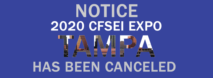 NOTICE: THE 2020 CFSEI EXPO | TAMPA, FLORIDA HAS BEEN CANCELED